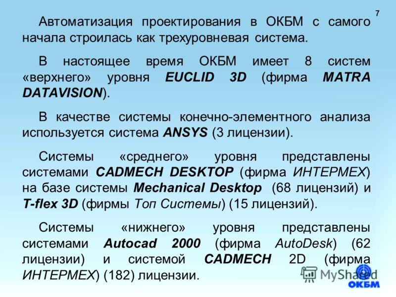 7 Автоматизация проектирования в ОКБМ с самого начала строилась как трехуровневая система. В настоящее время ОКБМ имеет 8 систем «верхнего» уровня EUCLID 3D (фирма MATRA DATAVISION). В качестве системы конечно-элементного анализа используется система