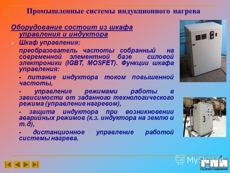 Промышленные системы индукционного нагрева Оборудование состоит из шкафа управления и индуктора Шкаф управления: преобразователь частоты собранный на современной элементной базе силовой электроники (IGBT, MOSFET). Функции шкафа управления: - питание