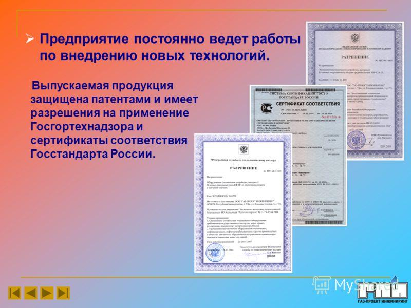 Предприятие постоянно ведет работы по внедрению новых технологий. Выпускаемая продукция защищена патентами и имеет разрешения на применение Госгортехнадзора и сертификаты соответствия Госстандарта России.