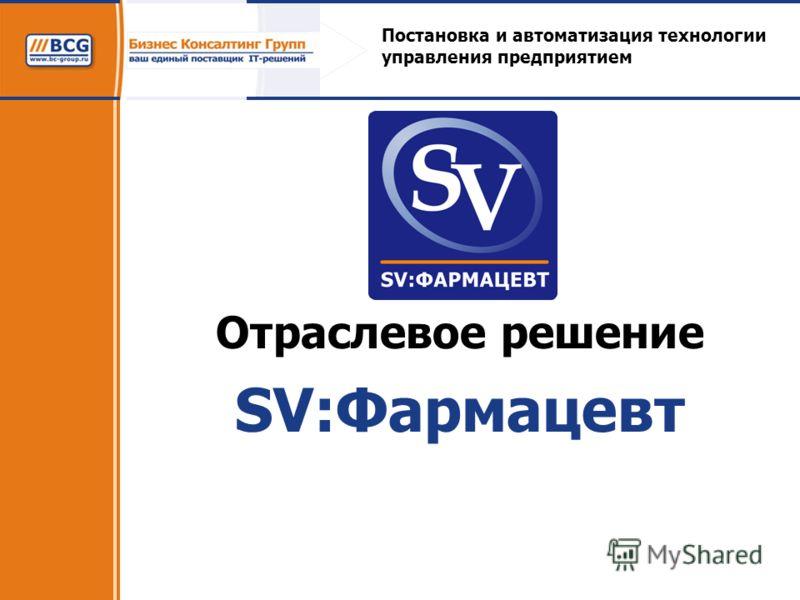 Отраслевое решение SV:Фармацевт Постановка и автоматизация технологии управления предприятием
