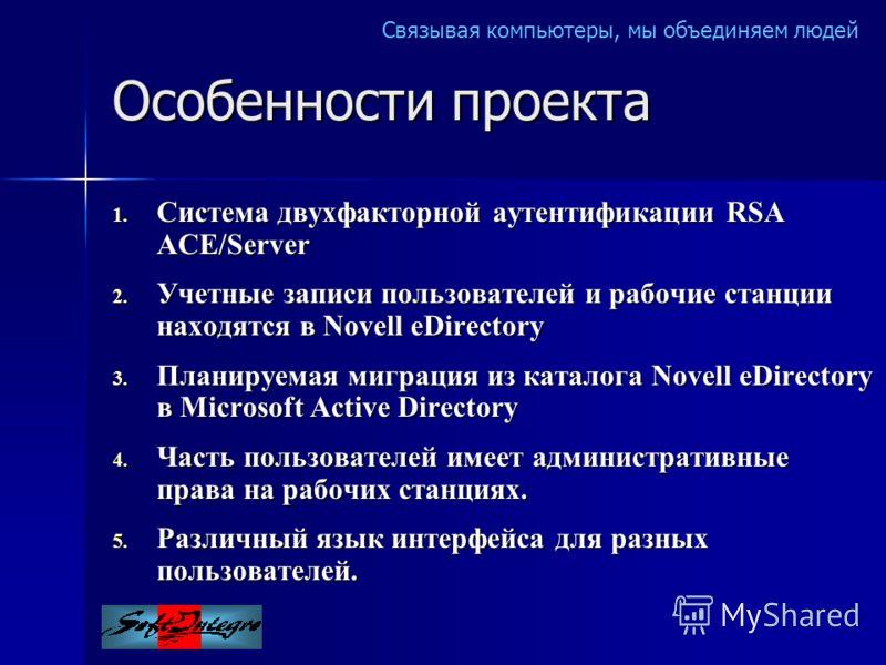 Связывая компьютеры, мы объединяем людей Особенности проекта 1. Система двухфакторной аутентификации RSA ACE/Server 2. Учетные записи пользователей и рабочие станции находятся в Novell eDirectory 3. Планируемая миграция из каталога Novell eDirectory