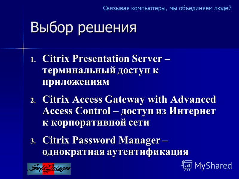 Связывая компьютеры, мы объединяем людей Выбор решения 1. Citrix Presentation Server – терминальный доступ к приложениям 2. Citrix Access Gateway with Advanced Access Control – доступ из Интернет к корпоративной сети 3. Citrix Password Manager – одно