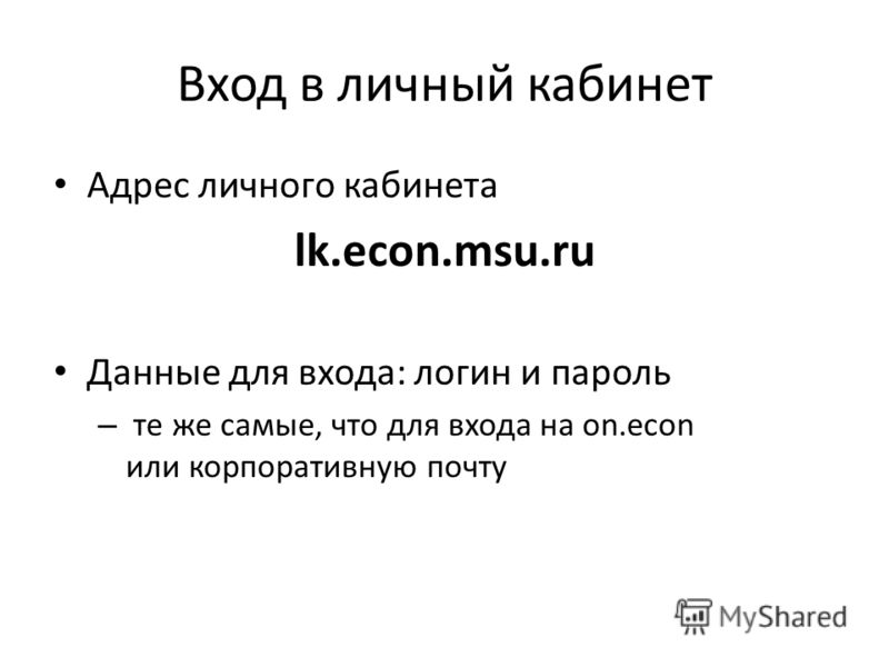 Вход в личный кабинет Адрес личного кабинета lk.econ.msu.ru Данные для входа: логин и пароль – те же самые, что для входа на on.econ или корпоративную почту