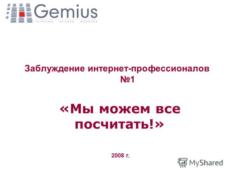 Заблуждение интернет-профессионалов 1 «Мы можем все посчитать!» 2008 г.