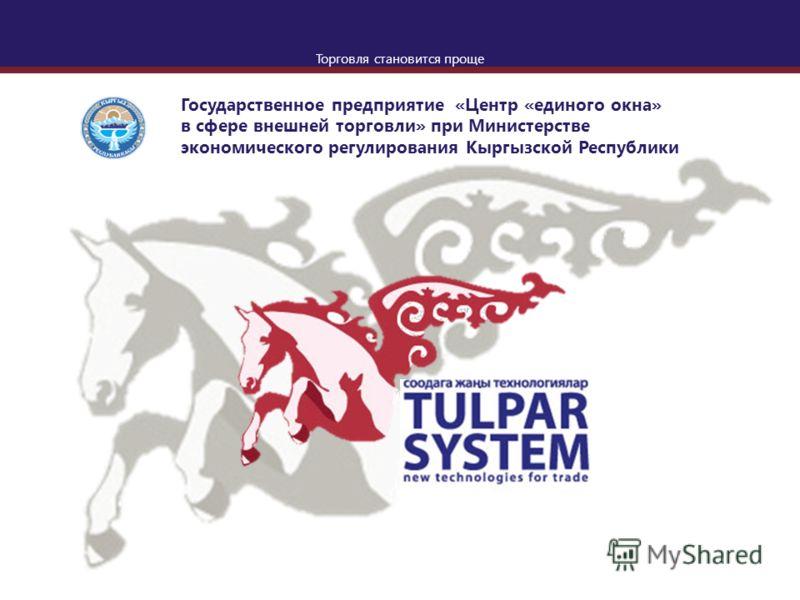 Торговля становится проще Государственное предприятие «Центр «единого окна» в сфере внешней торговли» при Министерстве экономического регулирования Кыргызской Республики