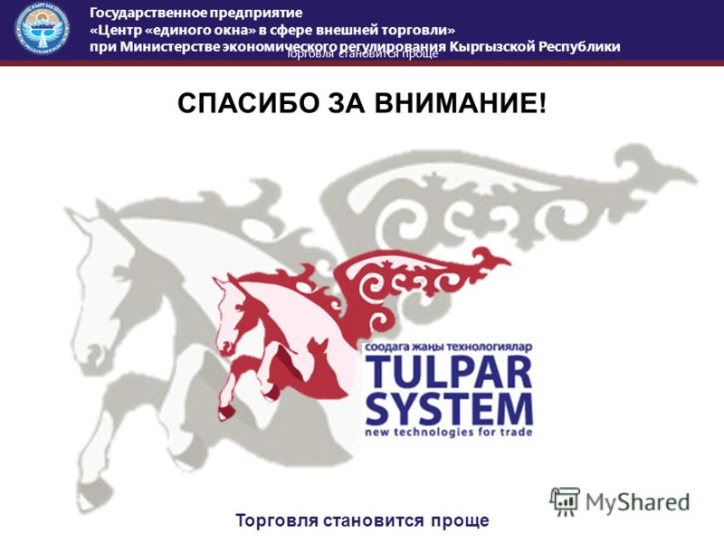 Торговля становится проще Государственное предприятие «Центр «единого окна» в сфере внешней торговли» при Министерстве экономического регулирования Кыргызской Республики СПАСИБО ЗА ВНИМАНИЕ! Торговля становится проще
