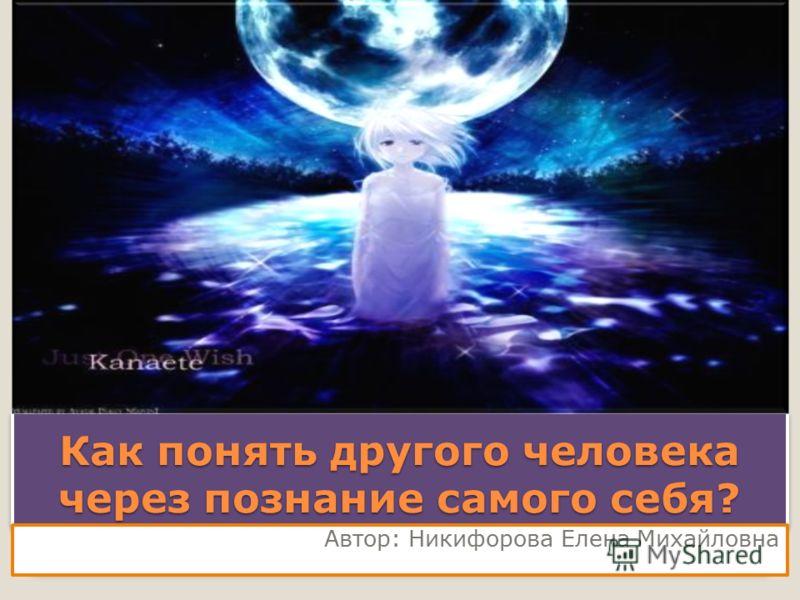 Как понять другого человека через познание самого себя? Автор: Никифорова Елена Михайловна