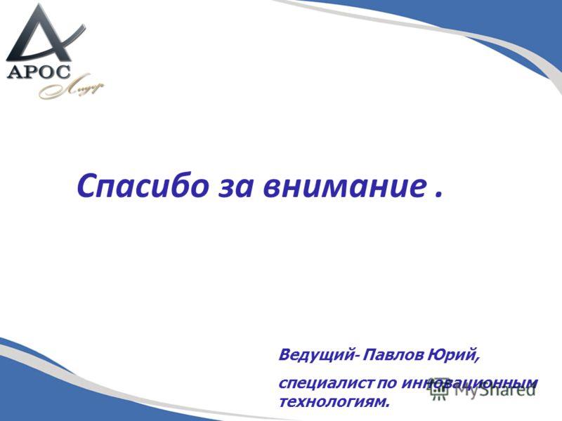 Спасибо за внимание. Ведущий - Павлов Юрий, специалист по инновационным технологиям.