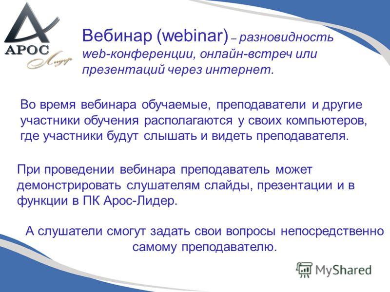 Вебинар (webinar) – разновидность web-конференции, онлайн-встреч или презентаций через интернет. Во время вебинара обучаемые, преподаватели и другие участники обучения располагаются у своих компьютеров, где участники будут слышать и видеть преподават