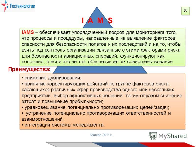 Государственная корпорация «Ростехнологии» Москва 2011 г. 8 8 IAMS – обеспечивает упорядоченный подход для мониторинга того, что процессы и процедуры, направленные на выявление факторов опасности для безопасности полетов и их последствий и на то, что