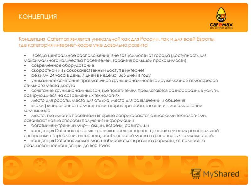 Предоставление услуг публичного доступа в Интернет через сеть интернет-центров «Cafemax» Концепция Cafemax является уникальной как для России, так и для всей Европы, где категория интернет-кафе уже довольно развита всегда центральное расположение, вн