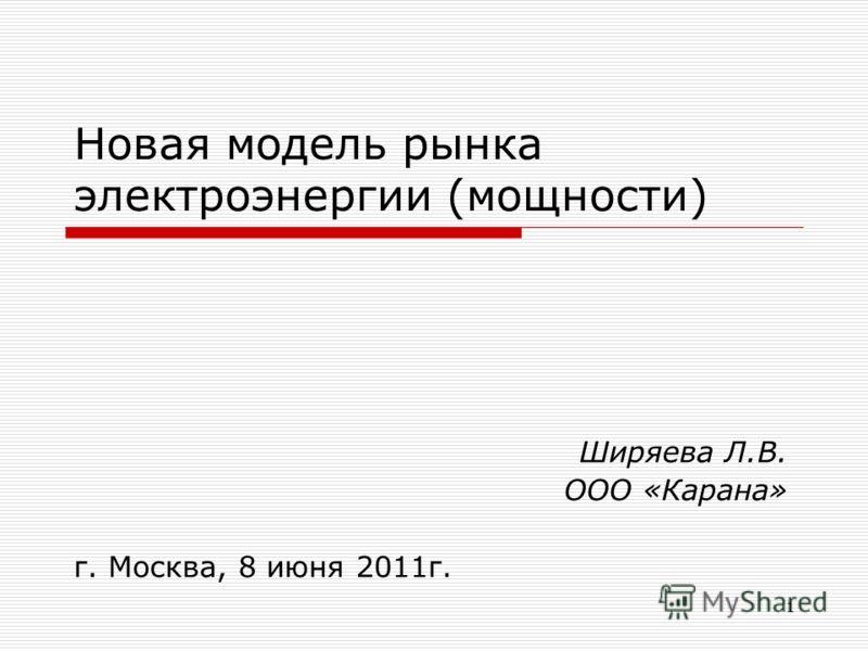 1 Новая модель рынка электроэнергии (мощности) Ширяева Л.В. ООО «Карана» г. Москва, 8 июня 2011г.