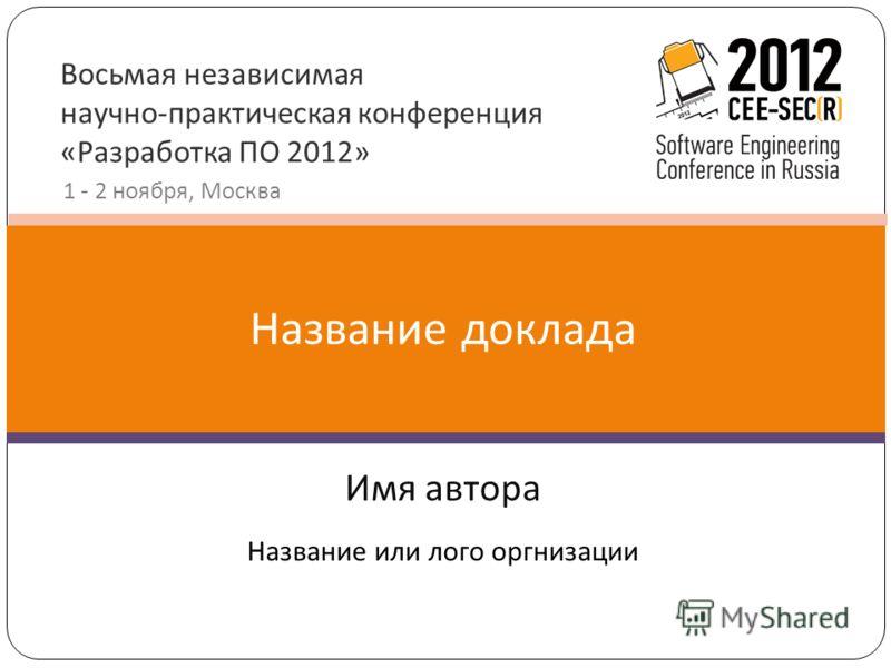 Восьмая независимая научно-практическая конференция «Разработка ПО 2012» 1 - 2 ноября, Москва Имя автора Название доклада Название или лого оргнизации