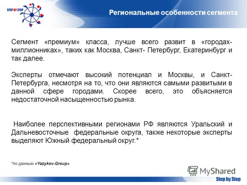 Региональные особенности сегмента Сегмент «премиум» класса, лучше всего развит в «городах- миллионниках», таких как Москва, Санкт- Петербург, Екатеринбург и так далее. Эксперты отмечают высокий потенциал и Москвы, и Санкт- Петербурга, несмотря на то,