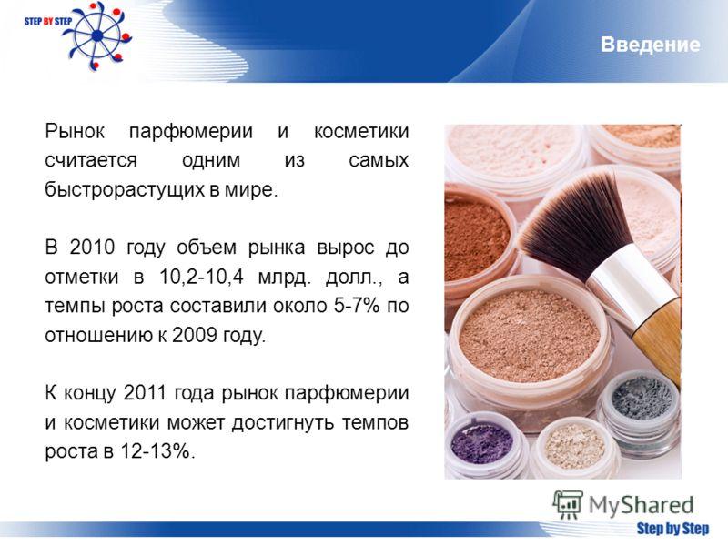 Введение Рынок парфюмерии и косметики считается одним из самых быстрорастущих в мире. В 2010 году объем рынка вырос до отметки в 10,2-10,4 млрд. долл., а темпы роста составили около 5-7% по отношению к 2009 году. К концу 2011 года рынок парфюмерии и
