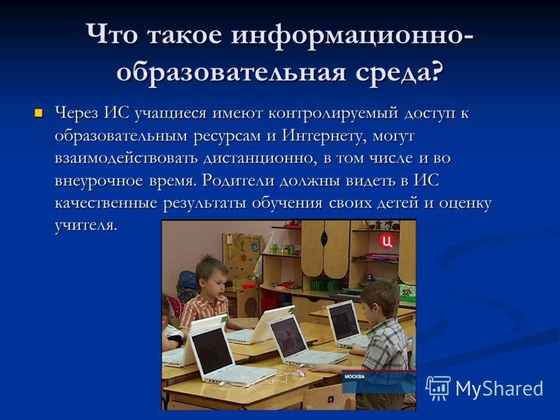 Что такое информационно- образовательная среда? Через ИС учащиеся имеют контролируемый доступ к образовательным ресурсам и Интернету, могут взаимодействовать дистанционно, в том числе и во внеурочное время. Родители должны видеть в ИС качественные ре