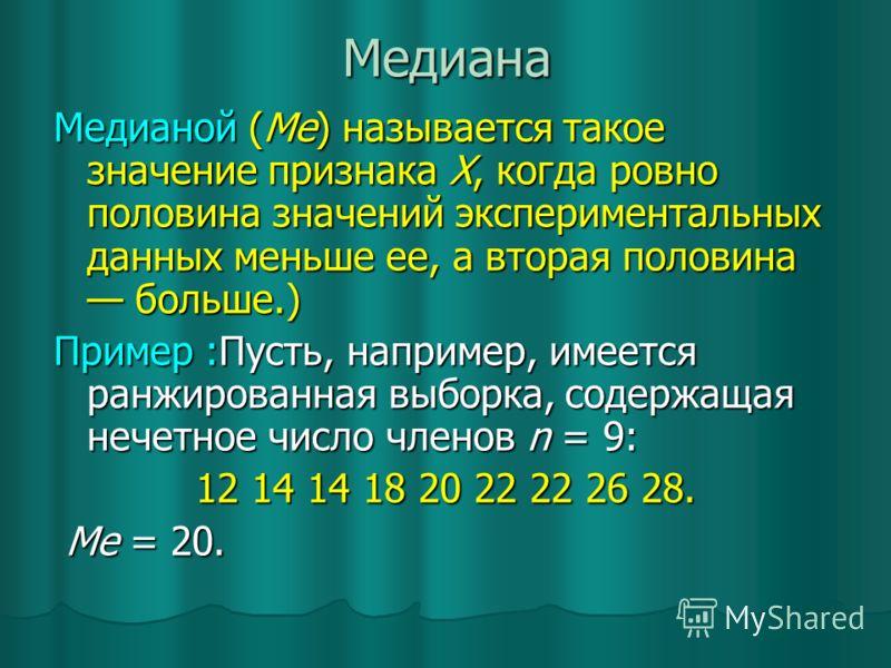 Медиана Медианой (Ме) называется такое значение признака X, когда ровно половина значений экспериментальных данных меньше ее, а вторая половина больше.) Пример :Пусть, например, имеется ранжированная выборка, содержащая нечетное число членов n = 9: 1
