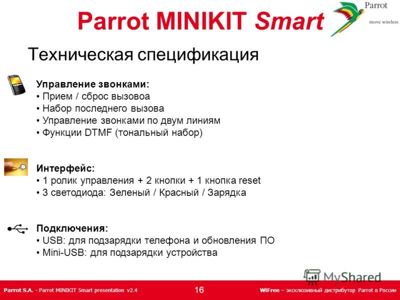 Parrot S.A. - Parrot MINIKIT Smart presentation v2.4WiFree – эксклюзивный дистрибутор Parrot в России Управление звонками: Прием / сброс вызовоа Набор последнего вызова Управление звонками по двум линиям Функции DTMF (тональный набор) Интерфейс: 1 ро