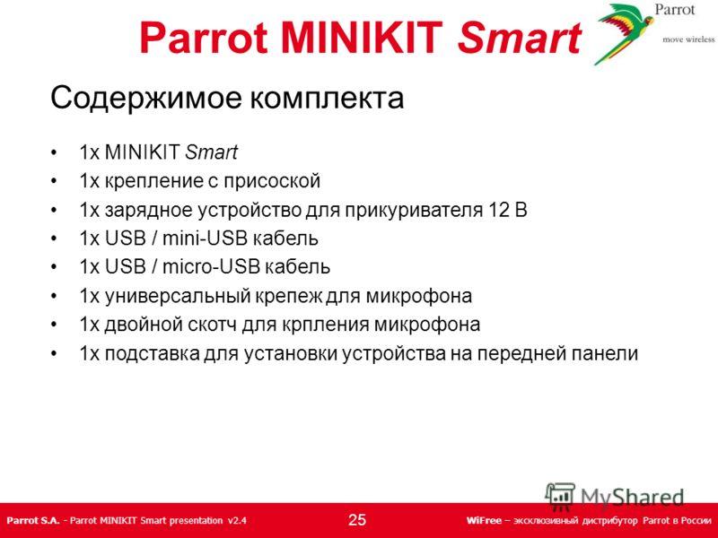 Parrot S.A. - Parrot MINIKIT Smart presentation v2.4WiFree – эксклюзивный дистрибутор Parrot в России Parrot MINIKIT Smart Содержимое комплекта 1x MINIKIT Smart 1x крепление с присоской 1x зарядное устройство для прикуривателя 12 В 1x USB / mini-USB