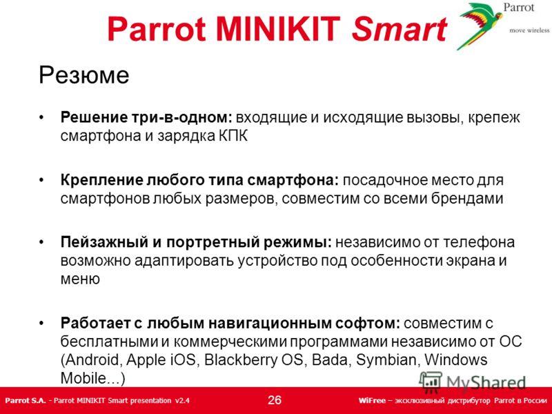 Parrot S.A. - Parrot MINIKIT Smart presentation v2.4WiFree – эксклюзивный дистрибутор Parrot в России Parrot MINIKIT Smart Резюме Решение три-в-одном: входящие и исходящие вызовы, крепеж смартфона и зарядка КПК Крепление любого типа смартфона: посадо