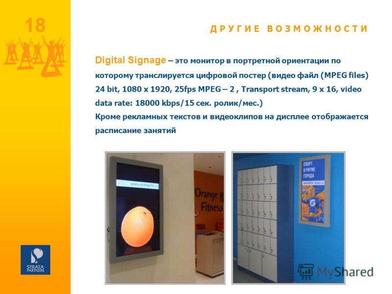 18 Digital Signage – это монитор в портретной ориентации по которому транслируется цифровой постер (видео файл (MPEG files) 24 bit, 1080 x 1920, 25fps MPEG – 2, Transport stream, 9 x 16, video data rate: 18000 kbps/15 сек. ролик/мес.) Кроме рекламных