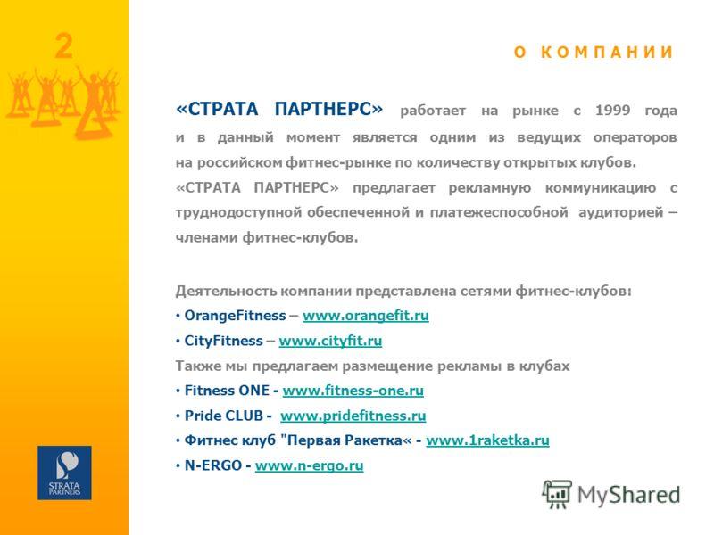 2 «СТРАТА ПАРТНЕРС» работает на рынке с 1999 года и в данный момент является одним из ведущих операторов на российском фитнес-рынке по количеству открытых клубов. «СТРАТА ПАРТНЕРС» предлагает рекламную коммуникацию с труднодоступной обеспеченной и пл