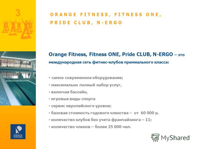 3 Orange Fitness, Fitness ONE, Pride CLUB, N-ERGO – это международная сеть фитнес-клубов премиального класса: самое современное оборудование; максимально полный набор услуг, включая бассейн, игровые виды спорта сервис европейского уровня; базовая сто