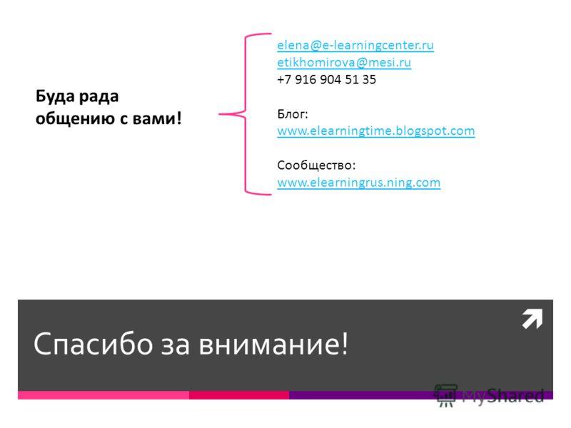 Спасибо за внимание! elena@e-learningcenter.ru etikhomirova@mesi.ru +7 916 904 51 35 Блог: www.elearningtime.blogspot.com Сообщество: www.elearningrus.ning.com Буда рада общению с вами!