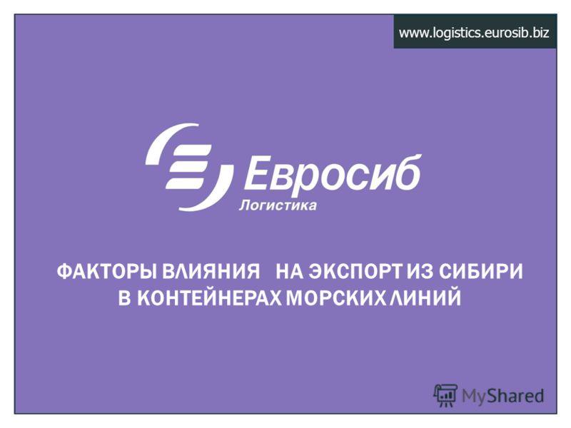 www.logistics.eurosib.biz ФАКТОРЫ ВЛИЯНИЯ НА ЭКСПОРТ ИЗ СИБИРИ В КОНТЕЙНЕРАХ МОРСКИХ ЛИНИЙ