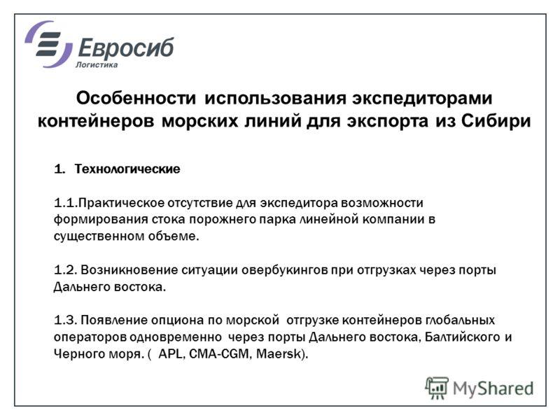 Особенности использования экспедиторами контейнеров морских линий для экспорта из Сибири 1.Технологические 1.1.Практическое отсутствие для экспедитора возможности формирования стока порожнего парка линейной компании в существенном объеме. 1.2. Возник