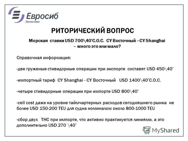 РИТОРИЧЕСКИЙ ВОПРОС Морская ставки USD 700\40С.О.С. CY Восточный –СY Shanghai – много это или мало? Справочная информация: -две груженые стивидорные операции при экспорте составят USD 450\40 -импортный тариф СY Shanghai - CY Восточный USD 1400\40C.O.