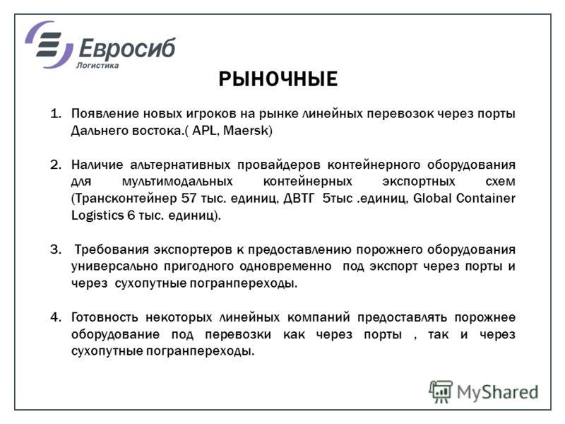 РЫНОЧНЫЕ 1.Появление новых игроков на рынке линейных перевозок через порты Дальнего востока.( APL, Maersk) 2.Наличие альтернативных провайдеров контейнерного оборудования для мультимодальных контейнерных экспортных схем (Трансконтейнер 57 тыс. единиц
