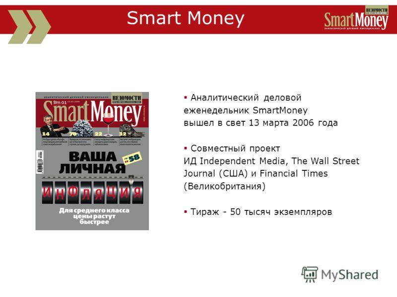 Аналитический деловой еженедельник SmartMoney вышел в свет 13 марта 2006 года Совместный проект ИД Independent Media, The Wall Street Journal (США) и Financial Times (Великобритания) Тираж - 50 тысяч экземпляров Smart Money