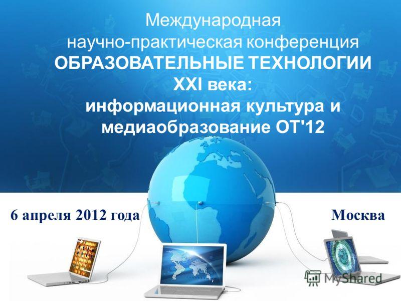 Международная научно-практическая конференция ОБРАЗОВАТЕЛЬНЫЕ ТЕХНОЛОГИИ XXI века: информационная культура и медиаобразование ОТ'12 6 апреля 2012 года Москва