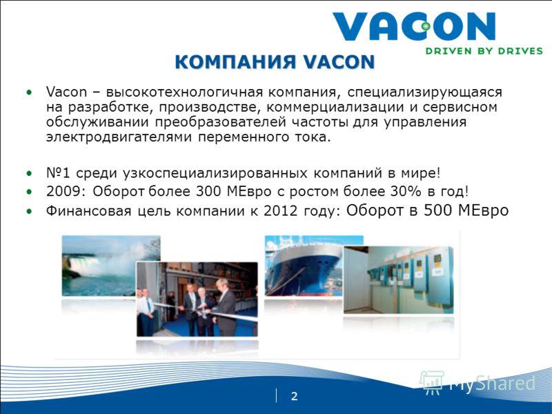 2 КОМПАНИЯ VACON Vacon – высокотехнологичная компания, специализирующаяся на разработке, производстве, коммерциализации и сервисном обслуживании преобразователей частоты для управления электродвигателями переменного тока. 1 среди узкоспециализированн
