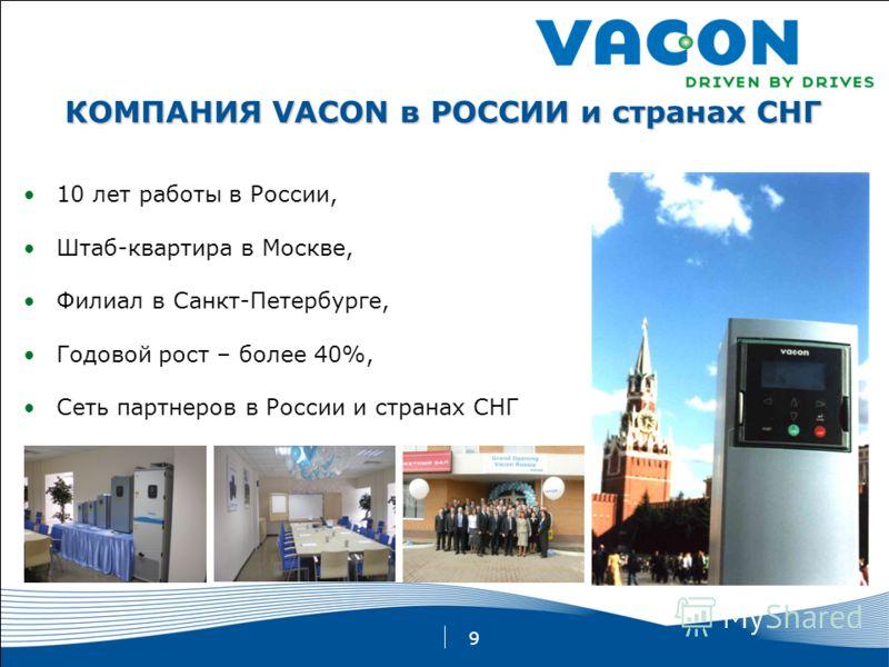 9 10 лет работы в России, Штаб-квартира в Москве, Филиал в Санкт-Петербурге, Годовой рост – более 40%, Сеть партнеров в России и странах СНГ КОМПАНИЯ VACON в РОССИИ и странах СНГ