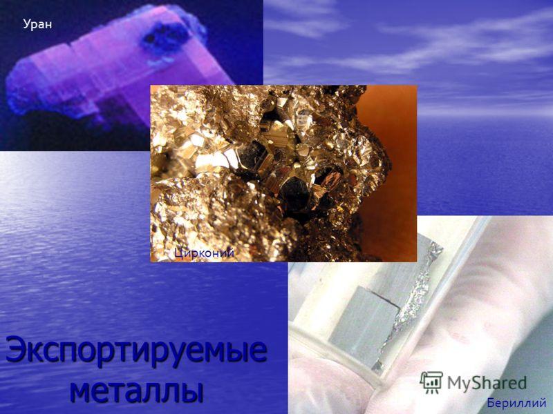 Уран Цирконий Бериллий Экспортируемые металлы