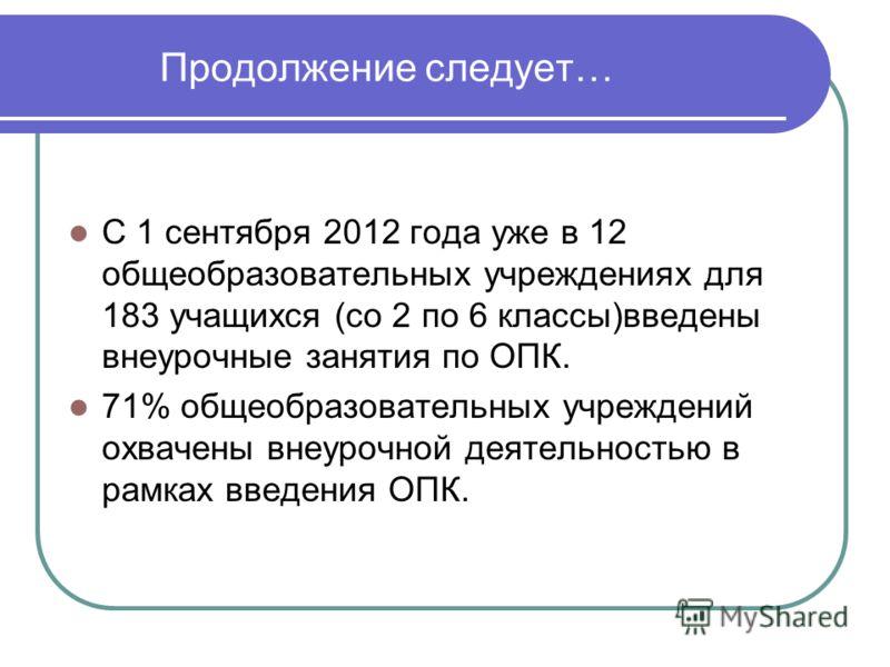 Продолжение следует… С 1 сентября 2012 года уже в 12 общеобразовательных учреждениях для 183 учащихся (со 2 по 6 классы)введены внеурочные занятия по ОПК. 71% общеобразовательных учреждений охвачены внеурочной деятельностью в рамках введения ОПК.