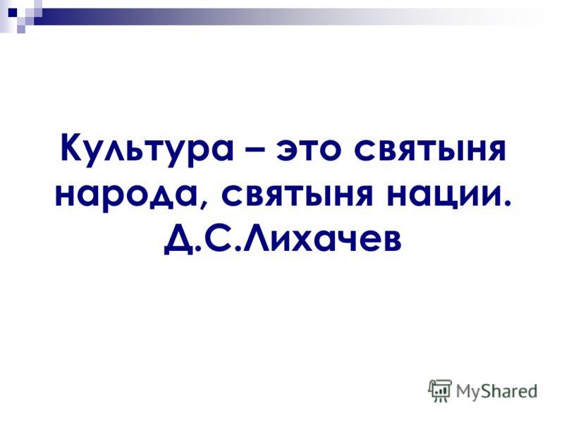 Культура – это святыня народа, святыня нации. Д.С.Лихачев