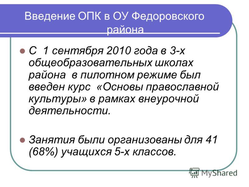 Введение ОПК в ОУ Федоровского района С 1 сентября 2010 года в 3-х общеобразовательных школах района в пилотном режиме был введен курс «Основы православной культуры» в рамках внеурочной деятельности. Занятия были организованы для 41 (68%) учащихся 5-
