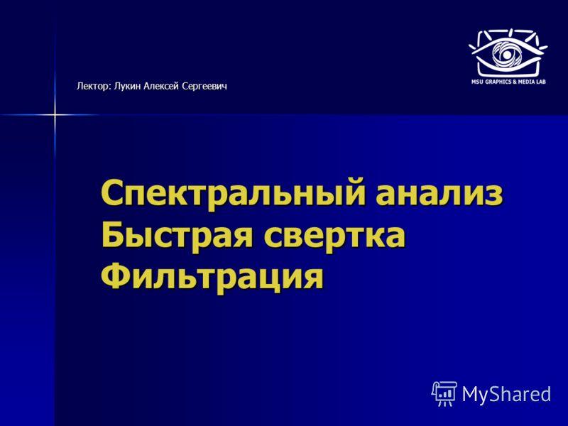 Спектральный анализ Быстрая свертка Фильтрация Лектор: Лукин Алексей Сергеевич