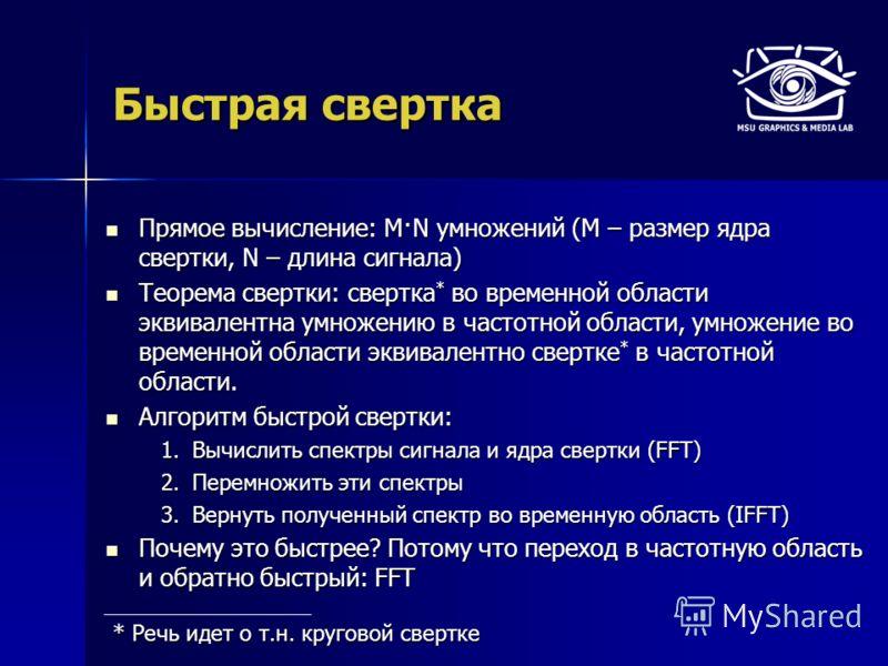 Быстрая свертка Прямое вычисление: M·N умножений (M – размер ядра свертки, N – длина сигнала) Прямое вычисление: M·N умножений (M – размер ядра свертки, N – длина сигнала) Теорема свертки: свертка * во временной области эквивалентна умножению в часто