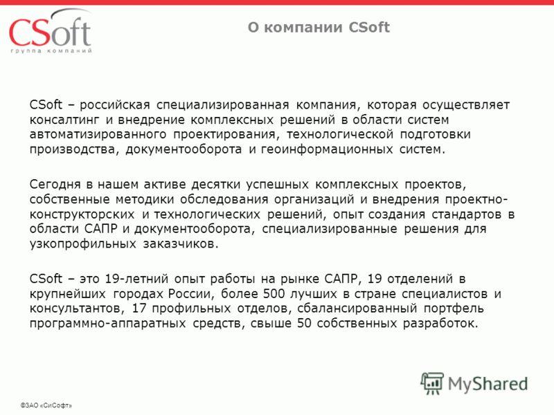 ©ЗАО «СиСофт» О компании CSoft CSoft – российская специализированная компания, которая осуществляет консалтинг и внедрение комплексных решений в области систем автоматизированного проектирования, технологической подготовки производства, документообор