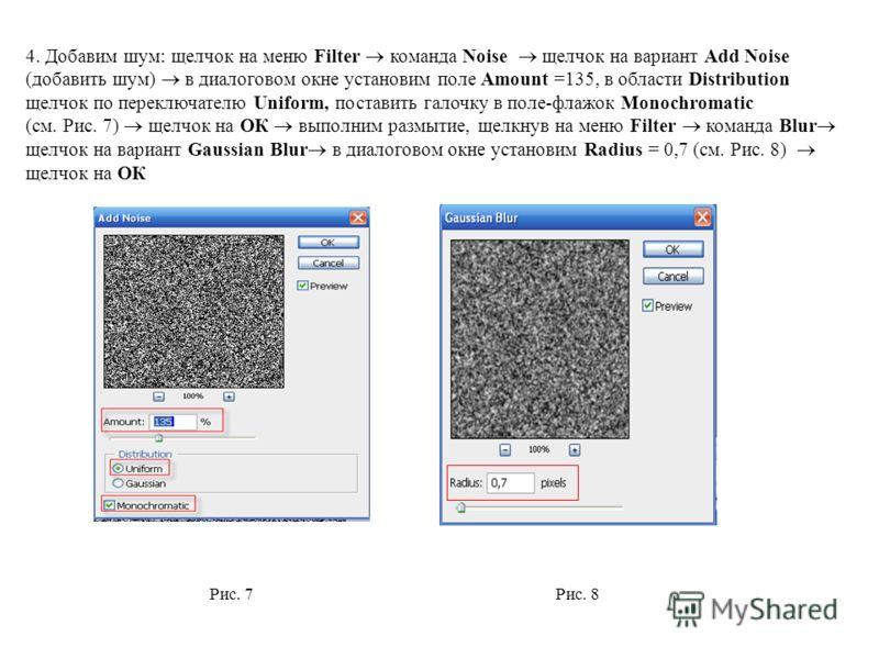 4. Добавим шум: щелчок на меню Filter команда Noise щелчок на вариант Add Noise (добавить шум) в диалоговом окне установим поле Amount =135, в области Distribution щелчок по переключателю Uniform, поставить галочку в поле-флажок Monochromatic (см. Ри