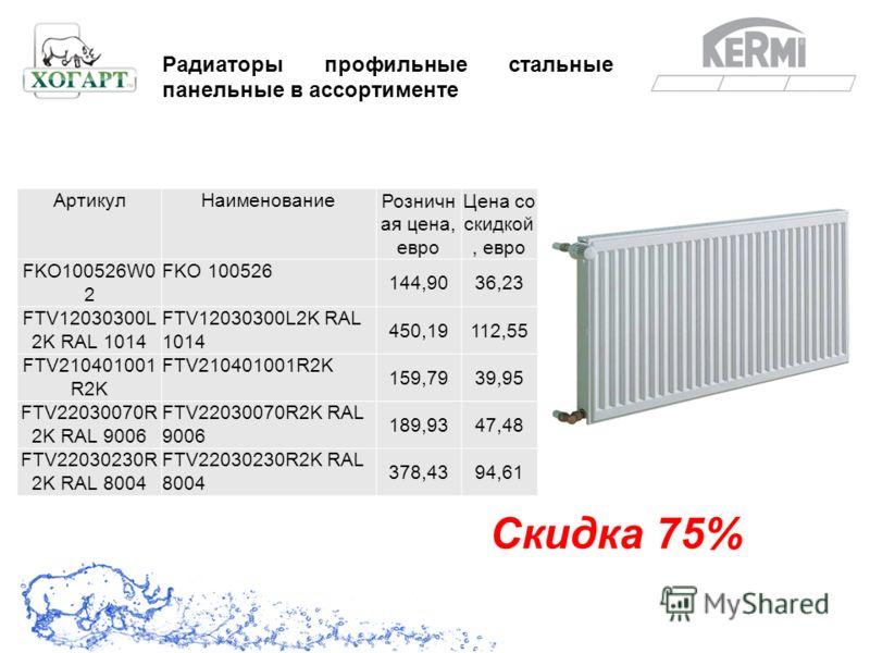 Скидка 75% Радиаторы профильные стальные панельные в ассортименте АртикулНаименование Розничн ая цена, евро Цена со скидкой, евро FKO100526W0 2 FKO 100526 144,9036,23 FTV12030300L 2K RAL 1014 450,19112,55 FTV210401001 R2K 159,7939,95 FTV22030070R 2K