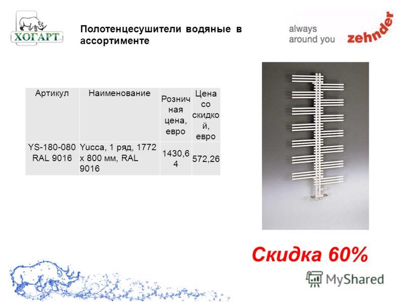 Скидка 60% Полотенцесушители водяные в ассортименте АртикулНаименование Рознич ная цена, евро Цена со скидко й, евро YS-180-080 RAL 9016 Yucca, 1 ряд, 1772 x 800 мм, RAL 9016 1430,6 4 572,26