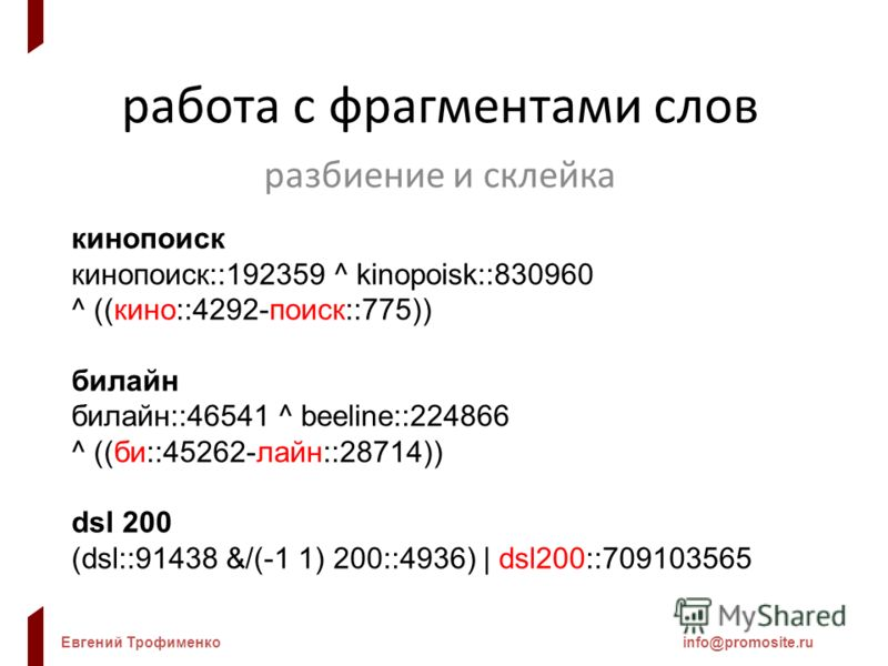 Евгений Трофименкоinfo@promosite.ru работа с фрагментами слов разбиение и склейка кинопоиск кинопоиск::192359 ^ kinopoisk::830960 ^ ((кино::4292-поиск::775)) билайн билайн::46541 ^ beeline::224866 ^ ((би::45262-лайн::28714)) dsl 200 (dsl::91438 &/(-1