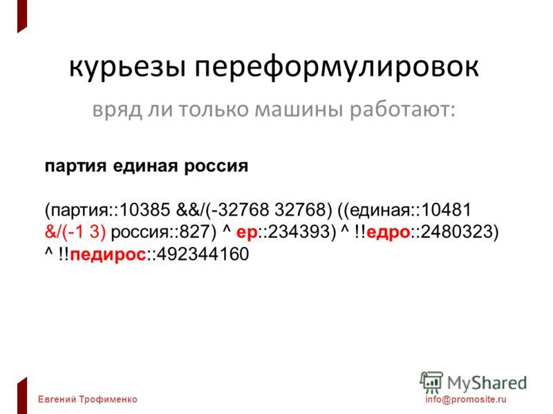 Евгений Трофименкоinfo@promosite.ru курьезы переформулировок вряд ли только машины работают: партия единая россия (партия::10385 &&/(-32768 32768) ((единая::10481 &/(-1 3) россия::827) ^ ер::234393) ^ !!едро::2480323) ^ !!педирос::492344160