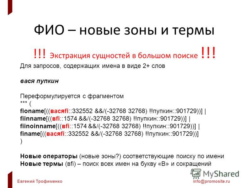 Евгений Трофименкоinfo@promosite.ru ФИО – новые зоны и термы !!! Экстракция сущностей в большом поиске !!! Для запросов, содержащих имена в виде 2+ слов вася пупкин Переформулируется с фрагментом *** ( fioname[((васяfi::332552 &&/(-32768 32768) !!пуп