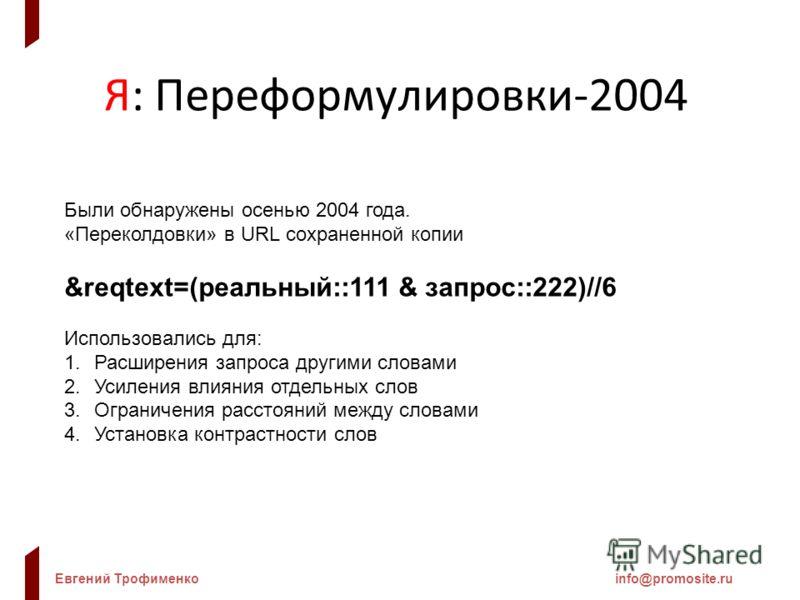 Евгений Трофименкоinfo@promosite.ru Я: Переформулировки-2004 Были обнаружены осенью 2004 года. «Переколдовки» в URL сохраненной копии &reqtext=(реальный::111 & запрос::222)//6 Использовались для: 1.Расширения запроса другими словами 2.Усиления влияни